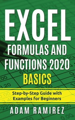 Excel Formulas and Functions 2020 Basics: Step-by-Step Guide with Examples for Beginners by Adam Ramirez