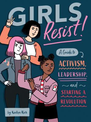 Girls Resist!: A Guide to Activism, Leadership, and Starting a Revolution by KaeLyn Rich