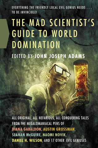 The Mad Scientist's Guide to World Domination: Original Short Fiction for the Modern Evil Genius by John Joseph Adams, Marjorie M. Liu
