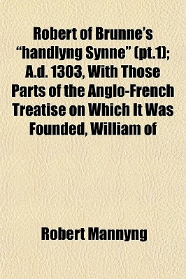 Robert of Brunne's Handlyng Synne (PT.1); A.D. 1303, with Those Parts of the Anglo-French Treatise on Which It Was Founded, William of by Robert Mannyng