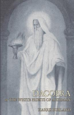 Dacobra, or The White Priests of Ahriman by Harris Burland