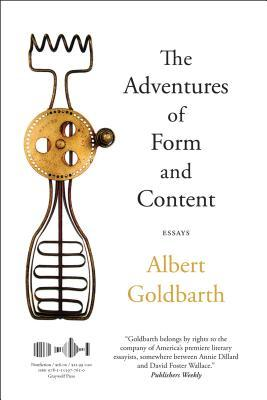 The Adventures of Form and Content: Essays by Albert Goldbarth