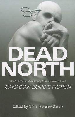 Dead North: Canadian Zombie Fiction by