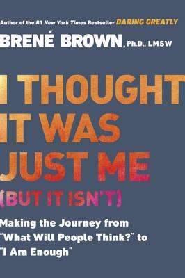 """I Thought It Was Just Me (But It Isn't): Making the Journey from """"what Will People Think?"""" to """"i Am Enough"""" by Brené Brown"""