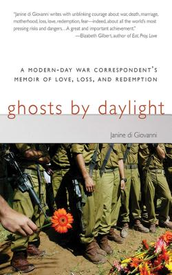 Ghosts by Daylight: A Modern-Day War Correspondent's Memoir of Love, Loss, and Redemption by Janine Di Giovanni