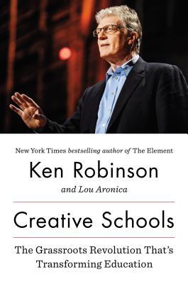 Creative Schools: The Grassroots Revolution That's Transforming Education by Ken Robinson, Lou Aronica