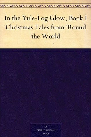 In the Yule-Log Glow, Book I Christmas Tales from 'Round the World by Harrison S. Morris