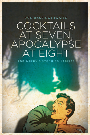 Cocktails at Seven, Apocalypse at Eight: The Derby Cavendish Stories by Don Bassingthwaite
