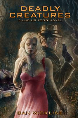 Deadly Creatures: A Lucius Fogg Novel by Dan Wickline