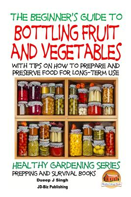 A Beginner's Guide to Bottling Fruit and Vegetables: With tips on How to Prepare and Preserve Food for Long-Term Use by Dueep Jyot Singh, John Davidson