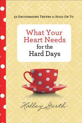 What Your Heart Needs for the Hard Days: 52 Encouraging Truths to Hold on to by Holley Gerth