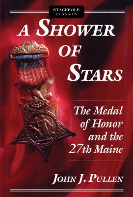 A Shower of Stars: The Medal of Honor and the 27th Maine by John J. Pullen