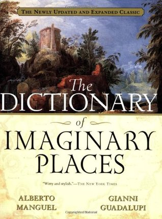 The Dictionary of Imaginary Places: The Newly Updated and Expanded Classic by Alberto Manguel, Gianni Guadalupi