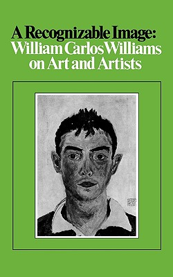 A Recognizable Image: William Carlos Williams on Art and Artists by William Carlos Williams