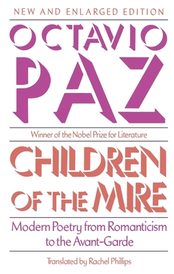 Children of the Mire: Modern Poetry from Romanticism to the Avant-Garde, Revised and Enlarged Edition by Octavio Paz