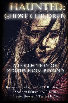 Haunted: Ghost Children: A Collection of Stories From Beyond by K. R. Thompson, Terrie McClay, Shannon Eckrich