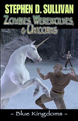 Blue Kingdoms: Zombies, Werewolves, & Unicorns by Stephen D. Sullivan