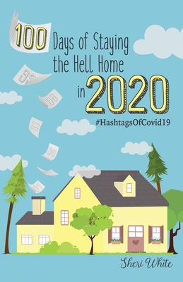 100 Days of Staying the Hell Home in 2020: #HashtagsOfCovid19 by Sheri White