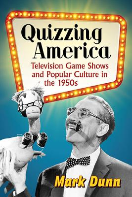 Quizzing America: Television Game Shows and Popular Culture in the 1950s by Mark Dunn