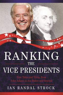 Ranking the Vice Presidents: True Tales and Trivia, from John Adams to Joe Biden by Ian Randal Strock