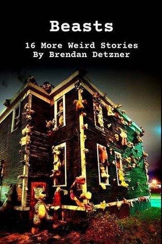 Beasts: 16 More Weird Stories by Brendan Detzner