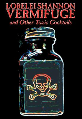 Vermifuge: And Other Toxic Cocktails by Lorelei Shannon