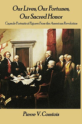 Our Lives, Our Fortunes, Our Sacred Honor: Capsule Portraits of Figures from the American Revolution by Pierre V. Comtois