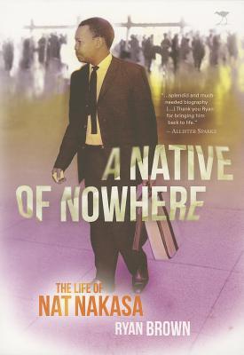 A Native of Nowhere: The Life of Nat Nakasa by Ryan Brown