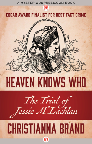 Heaven Knows Who: The Trial of Jessie M'Lachlan by Christianna Brand
