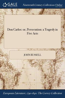 Don Carlos: Or, Persecution: A Tragedy in Five Acts by John Russell