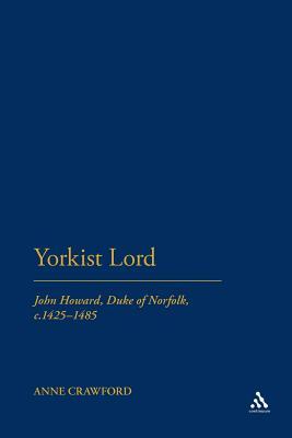 Yorkist Lord: John Howard, Duke of Norfolk, C. 1425 -1485 by Anne Crawford
