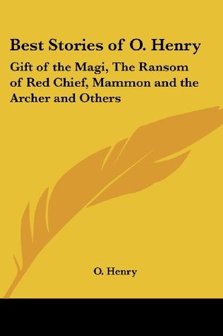 Best Stories of O. Henry: Gift of the Magi, The Ransom of Red Chief, Mammon and the Archer and Others by Bennett Cerf, O. Henry, Van H. Cartmell