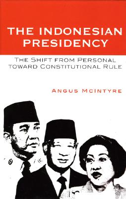 The Indonesian Presidency: The Shift from Personal toward Constitutional Rule by Angus McIntyre