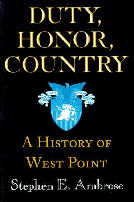 Duty, Honor, Country: A History of West Point by Andrew J. Goodpaster, Dwight D. Eisenhower, Stephen E. Ambrose