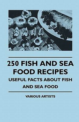 250 Fish and Sea Food Recipes - Useful Facts about Fish and Sea Food by Various