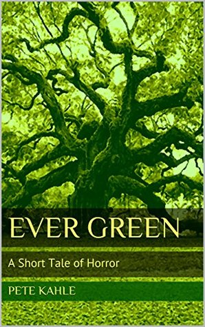 Ever Green: A Short Tale of Horror by Pete Kahle