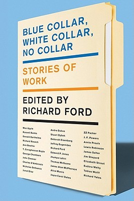 Blue Collar, White Collar, No Collar: Stories of Work by Richard Ford