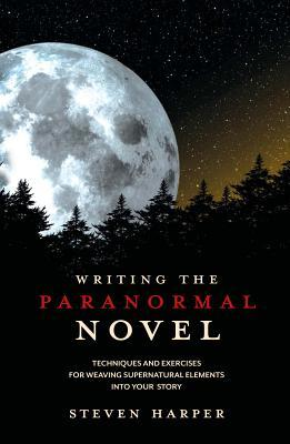 Writing the Paranormal Novel: Techniques and Exercises for Weaving Supernatural Elements Into Your Story. by Steven Harper