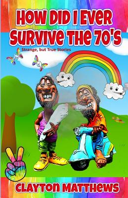 How Did I Ever Survive the '70s? Strange, but True Stories by Clayton Matthews