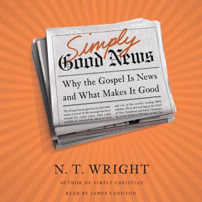 Simply Good News: Why the Gospel Is News and What Makes It Good by N. T. Wright