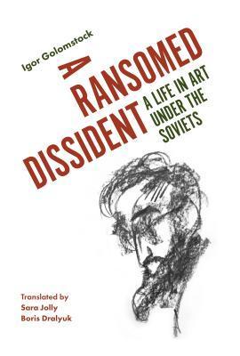 A Ransomed Dissident: A Life in Art Under the Soviets by Igor Golomstock, Boris Dralyuk, Sara Jolly