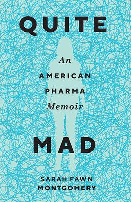 Quite Mad: An American Pharma Memoir by Sarah Fawn Montgomery
