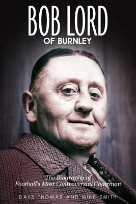 Bob Lord of Burnley: The Biography of Football's Most Controversial Chairman by Mike Smith, Dave Thomas