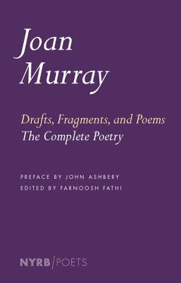 Drafts, Fragments, and Poems: The Complete Poetry by Joan Murray