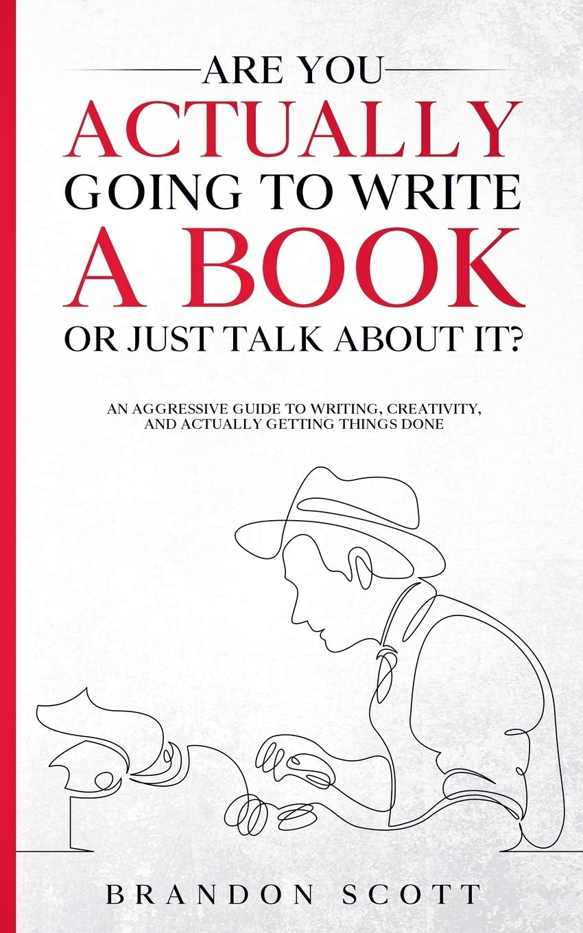 Are You Actually Going To Write A Book Or Just Talk About It?: An aggressive guide to writing, creativity, and actually getting things done by Brandon Scott