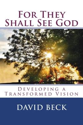 For They Shall See God: Developing a Transformed Vision by David Beck