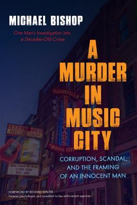 A Murder in Music City: Corruption, Scandal, and the Framing of an Innocent Man by Richard Walter, Michael Bishop