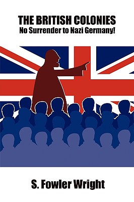 The British Colonies: No Surrender to Nazi Germany! by S. Fowler Wright