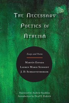 The Necessary Poetics of Atheism: Essays and Poems by J. D. Schraffenberger, Lauren Marie Schmidt, Martín Espada