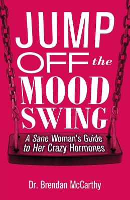 Jump Off the Mood Swing: A Sane Woman's Guide to Her Crazy Hormones by Brendan McCarthy
